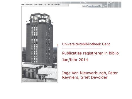 Universiteitsbibliotheek Gent ___________________ Publicaties registreren in biblio Jan/febr 2014 Inge Van Nieuwerburgh, Peter Reyniers, Griet Devolder.