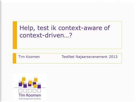 Help, test ik context-aware of context-driven…? Tim Koomen TestNet Najaarsevenement 2013.