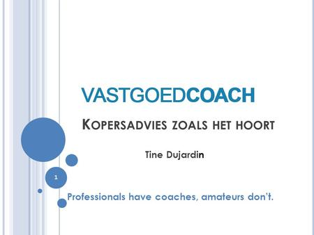 K OPERSADVIES ZOALS HET HOORT Tine Dujardin Professionals have coaches, amateurs don't. 1.