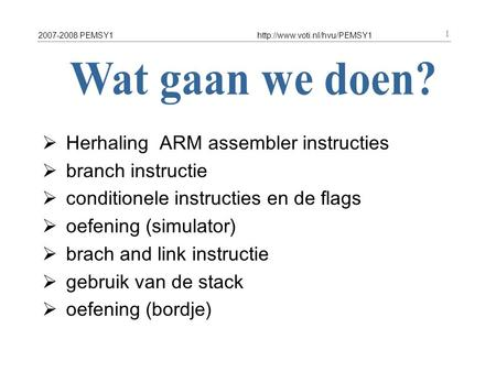 2007-2008 PEMSY1http://www.voti.nl/hvu/PEMSY1 1  Herhaling ARM assembler instructies  branch instructie  conditionele instructies en de flags  oefening.