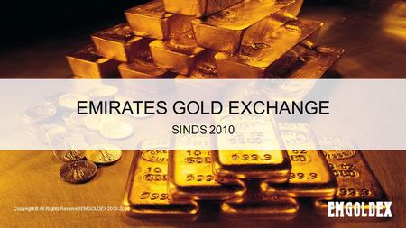EMIRATES GOLD EXCHANGE SINDS 2010 Copyright © All Rights Reserved EMGOLDEX 2010-2014.