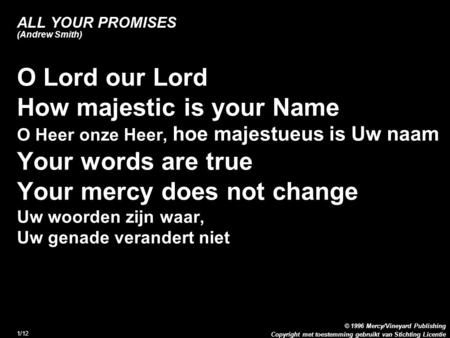 Copyright met toestemming gebruikt van Stichting Licentie © 1996 Mercy/Vineyard Publishing 1/12 ALL YOUR PROMISES (Andrew Smith) O Lord our Lord How majestic.