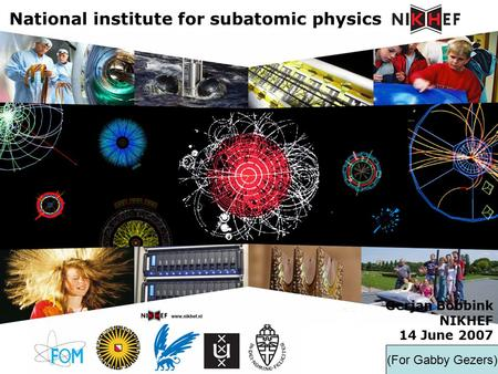 Gerjan Bobbink NIKHEF 14 June 2007 National institute for subatomic physics (For Gabby Gezers)