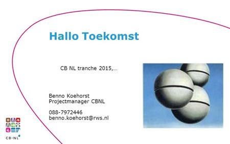 CB NL tranche 2015,… Benno Koehorst Projectmanager CBNL 088-7972446 Hallo Toekomst.