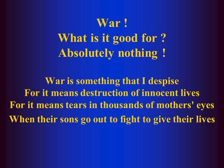 War ! What is it good for ? Absolutely nothing ! War is something that I despise For it means destruction of innocent lives For it means tears in thousands.