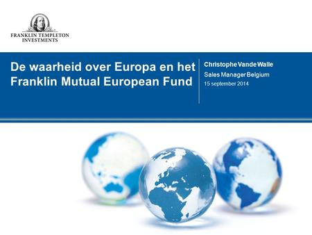 De waarheid over Europa en het Franklin Mutual European Fund Christophe Vande Walle Sales Manager Belgium 15 september 2014.
