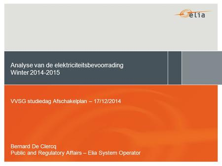 Analyse van de elektriciteitsbevoorrading Winter 2014-2015 VVSG studiedag Afschakelplan – 17/12/2014 Bernard De Clercq Public and Regulatory Affairs –