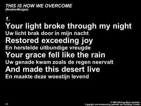 Copyright met toestemming gebruikt van Stichting Licentie © 1998 Hillsong Music Australia 1/6 THIS IS HOW WE OVERCOME (Reuben Morgan) 1. Your light broke.