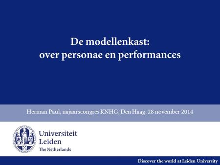 Discover the world at Leiden University De modellenkast: over personae en performances Herman Paul, najaarscongres KNHG, Den Haag, 28 november 2014.