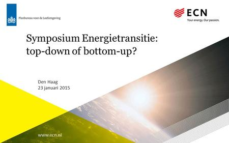 Www.ecn.nl Symposium Energietransitie: top-down of bottom-up? Den Haag 23 januari 2015.