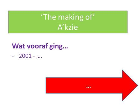 'The making of' A'kzie Wat vooraf ging… -2001 - …. …
