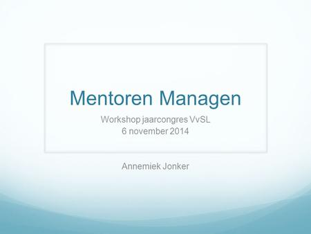 Mentoren Managen Workshop jaarcongres VvSL 6 november 2014 Annemiek Jonker.