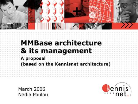 MMBase architecture & its management A proposal (based on the Kennisnet architecture) March 2006 Nadia Poulou.