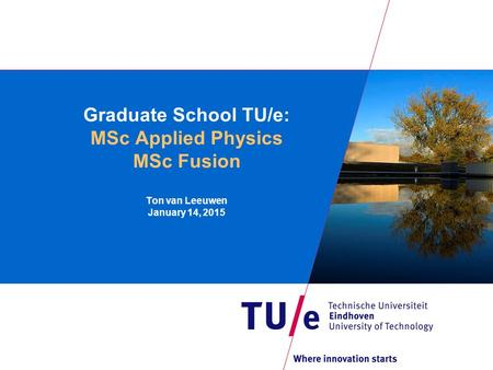 Graduate School TU/e: MSc Applied Physics MSc Fusion Ton van Leeuwen January 14, 2015.