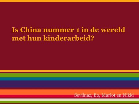 Is China nummer 1 in de wereld met hun kinderarbeid? Sevilnaz, Bo, Marlot en Nikki.