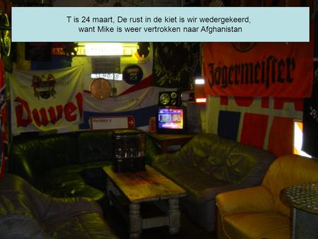 T is 24 maart, De rust in de kiet is wir wedergekeerd, want Mike is weer vertrokken naar Afghanistan.
