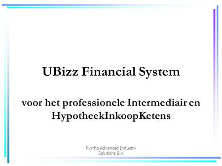 Pyrrho Advanced Industry Solutions B.V. UBizz Financial System voor het professionele Intermediair en HypotheekInkoopKetens.