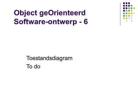 Object geOrienteerd Software-ontwerp - 6 Toestandsdiagram To do.