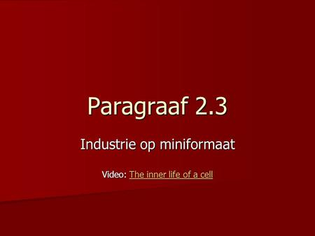 Paragraaf 2.3 Industrie op miniformaat Video: The inner life of a cell The inner life of a cellThe inner life of a cell.
