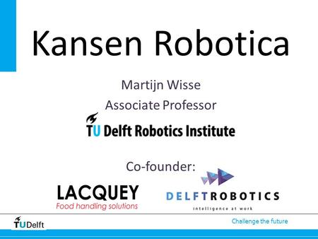 Challenge the future Martijn Wisse Associate Professor Co-founder: Kansen Robotica.
