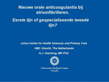 Nieuwe orale anticoagulantia bij atriumfibrilleren. Eerste lijn of gespecialiseerde tweede lijn? Julius Center for Health Sciences and Primary Care UMC.