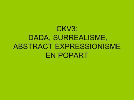 CKV3: DADA, SURREALISME, ABSTRACT EXPRESSIONISME EN POPART.