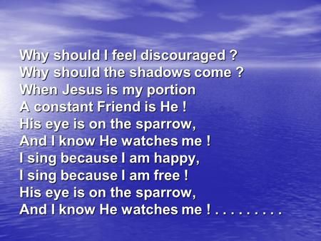 Why should I feel discouraged ? Why should the shadows come ? When Jesus is my portion A constant Friend is He ! His eye is on the sparrow, And I know.