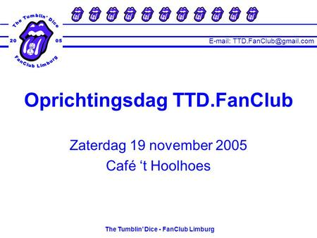 The Tumblin' Dice - FanClub Limburg Zaterdag 19 november 2005 Café 't Hoolhoes Oprichtingsdag TTD.FanClub.