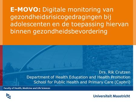 Drs. Rik Crutzen Department of Health Education and Health Promotion School for Public Health and Primary Care (Caphri) E-MOVO: Digitale monitoring van.