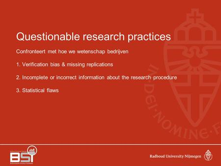 Questionable research practices Confronteert met hoe we wetenschap bedrijven 1. Verification bias & missing replications 2. Incomplete or incorrect information.