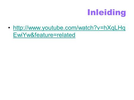 Inleiding  EwiYw&feature=relatedhttp://www.youtube.com/watch?v=hXqLHq EwiYw&feature=related.