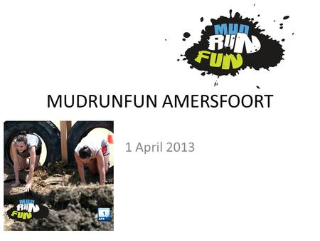 MUDRUNFUN AMERSFOORT 1 April 2013. Wat is een MudRunFun? Filmpjes over de Mudfunrun: