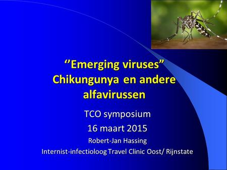 "''Emerging viruses"" Chikungunya en andere alfavirussen TCO symposium 16 maart 2015 Robert-Jan Hassing Internist-infectioloog Travel Clinic Oost/ Rijnstate."