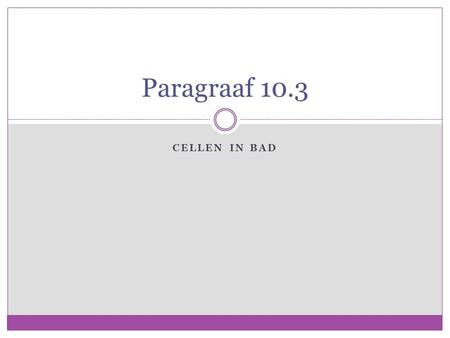 Paragraaf 10.3 Cellen in Bad.