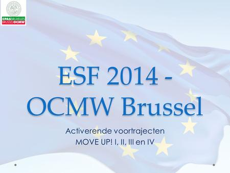 ESF 2014 - OCMW Brussel Activerende voortrajecten MOVE UP! I, II, III en IV.