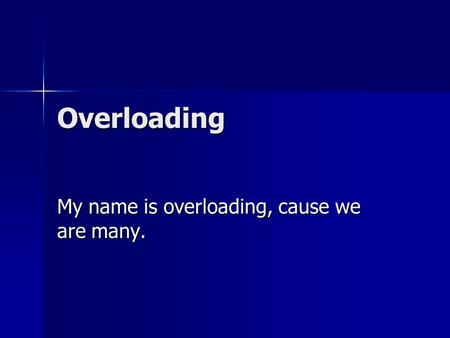 Overloading My name is overloading, cause we are many.