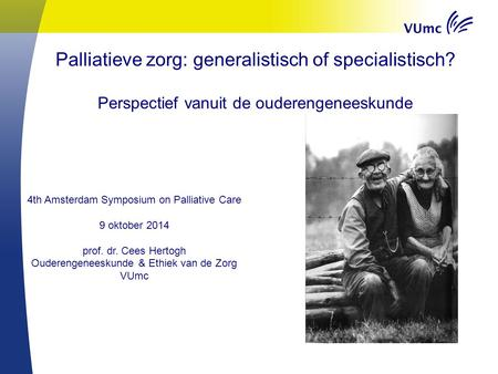 Palliatieve zorg: generalistisch of specialistisch? Perspectief vanuit de ouderengeneeskunde 4th Amsterdam Symposium on Palliative Care 9 oktober 2014.