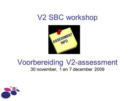 V2 SBC workshop Voorbereiding V2-assessment 30 november, 1 en 7 december 2009.