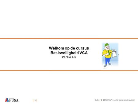 | 1 || 1 || 1 || 1 | BVCA | © 2014 PBNA | not for general distribution | Welkom op de cursus Basisveiligheid VCA Versie 4.6.