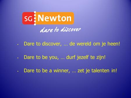 Dare to discover, … de wereld om je heen! Dare to be you, … durf jezelf te zijn! Dare to be a winner, … zet je talenten in! 1.