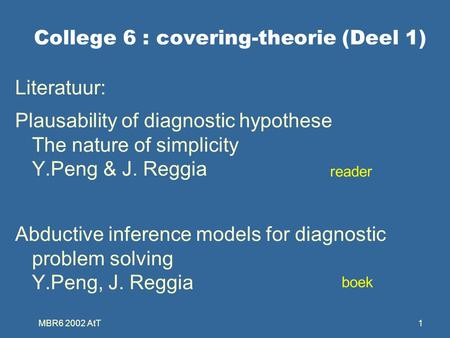 MBR6 2002 AtT1 College 6 : covering-theorie (Deel 1) Literatuur: Plausability of diagnostic hypothese The nature of simplicity Y.Peng & J. Reggia Abductive.
