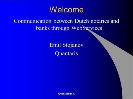 Quantaris B.V. Welcome Communication between Dutch notaries and banks through WebServices Emil Stojanov Quantaris.