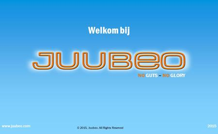 Welkom bij 2015www.juubeo.com NO GUTS – NO GLORY © 2015, Juubeo, All Rights Reserved.