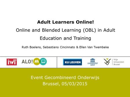 Adult Learners Online! Online and Blended Learning (OBL) in Adult Education and Training Event Gecombineerd Onderwijs Brussel, 05/03/2015 Ruth Boelens,