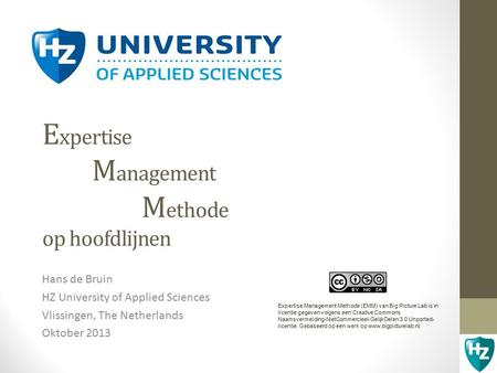 E xpertise M anagement M ethode op hoofdlijnen Hans de Bruin HZ University of Applied Sciences Vlissingen, The Netherlands Oktober 2013 Expertise Management.