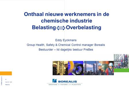 Reference © 2006 Borealis AG 1 March 27, 2015 Onthaal nieuwe werknemers in de chemische industrie Belasting Overbelasting Eddy Eyckmans Group Health, Safety.