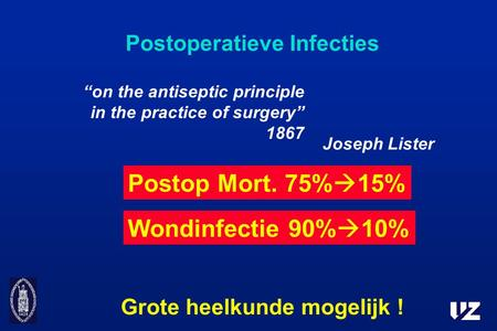 "Postoperatieve Infecties Joseph Lister Grote heelkunde mogelijk ! Wondinfectie 90%  10% ""on the antiseptic principle in the practice of surgery"" 1867."