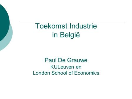 Toekomst Industrie in België Paul De Grauwe KULeuven en London School of Economics.