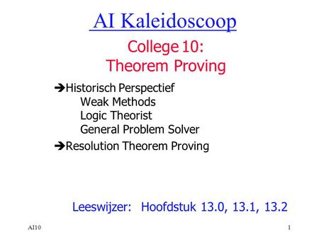 AI101  Historisch Perspectief Weak Methods Logic Theorist General Problem Solver  Resolution Theorem Proving Leeswijzer: Hoofdstuk 13.0, 13.1, 13.2 AI.