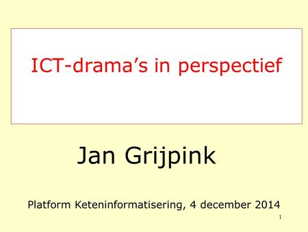 ICT-drama's in perspectief Jan Grijpink 1 Platform Keteninformatisering, 4 december 2014.